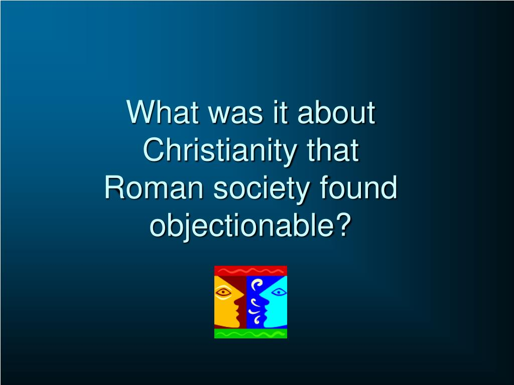 What was it about Christianity that Roman society found objectionable?