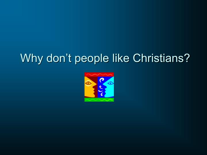 Why don t people like christians