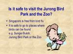 is it safe to visit the jurong bird park and the zoo