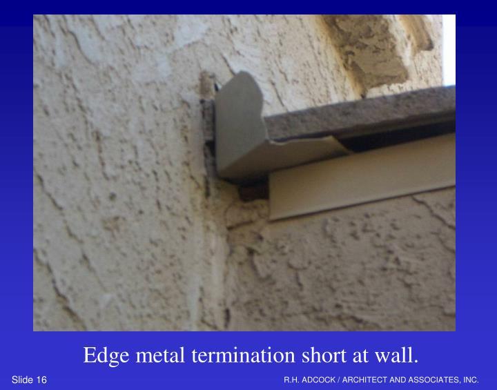 Edge metal termination short at wall.