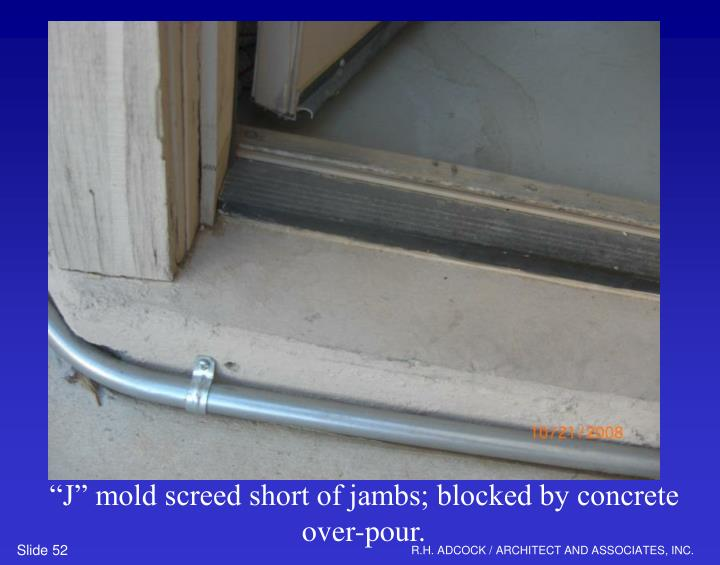"""""""J"""" mold screed short of jambs; blocked by concrete over-pour."""
