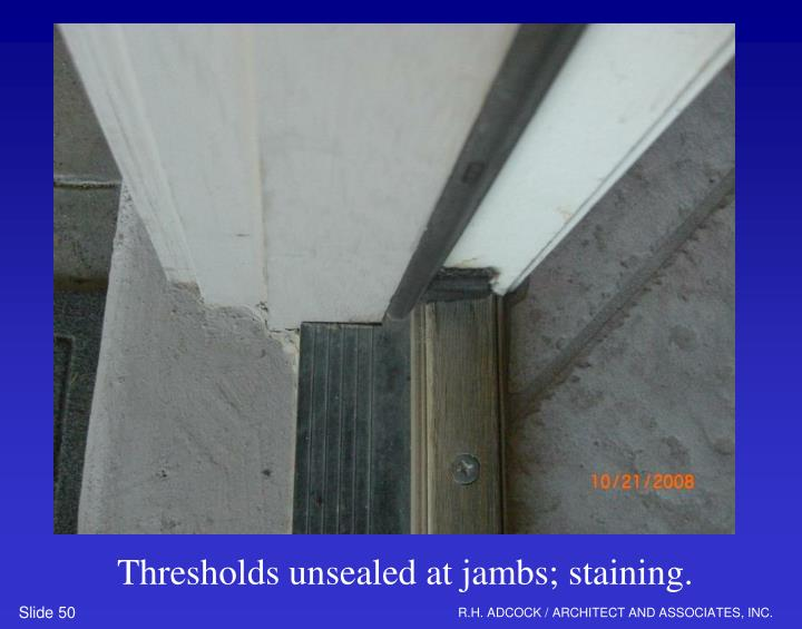 Thresholds unsealed at jambs; staining.