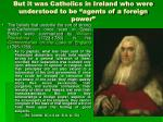 but it was catholics in ireland who were understood to be agents of a foreign power