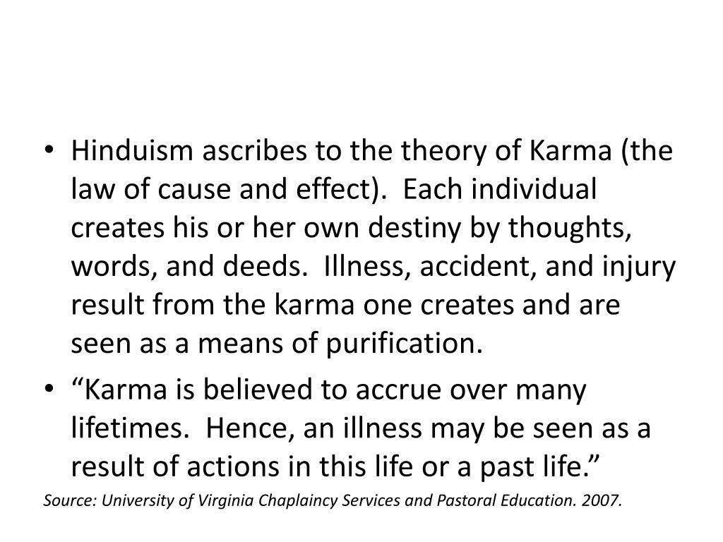 Hinduism ascribes to the theory of Karma (the law of cause and effect). Each individual creates his or her own destiny by thoughts, words, and deeds. Illness, accident, and injury result from the karma one creates and are seen as a means of purification.