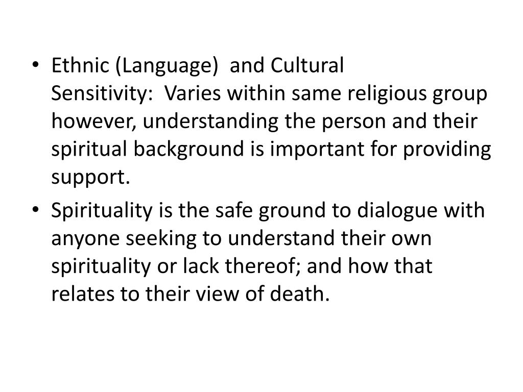 Ethnic (Language) and Cultural Sensitivity: Varies within same religious group however, understanding the person and their spiritual background is important for providing support.
