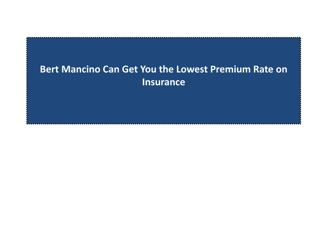 bert mancino can get you the lowest premium rate on insurance