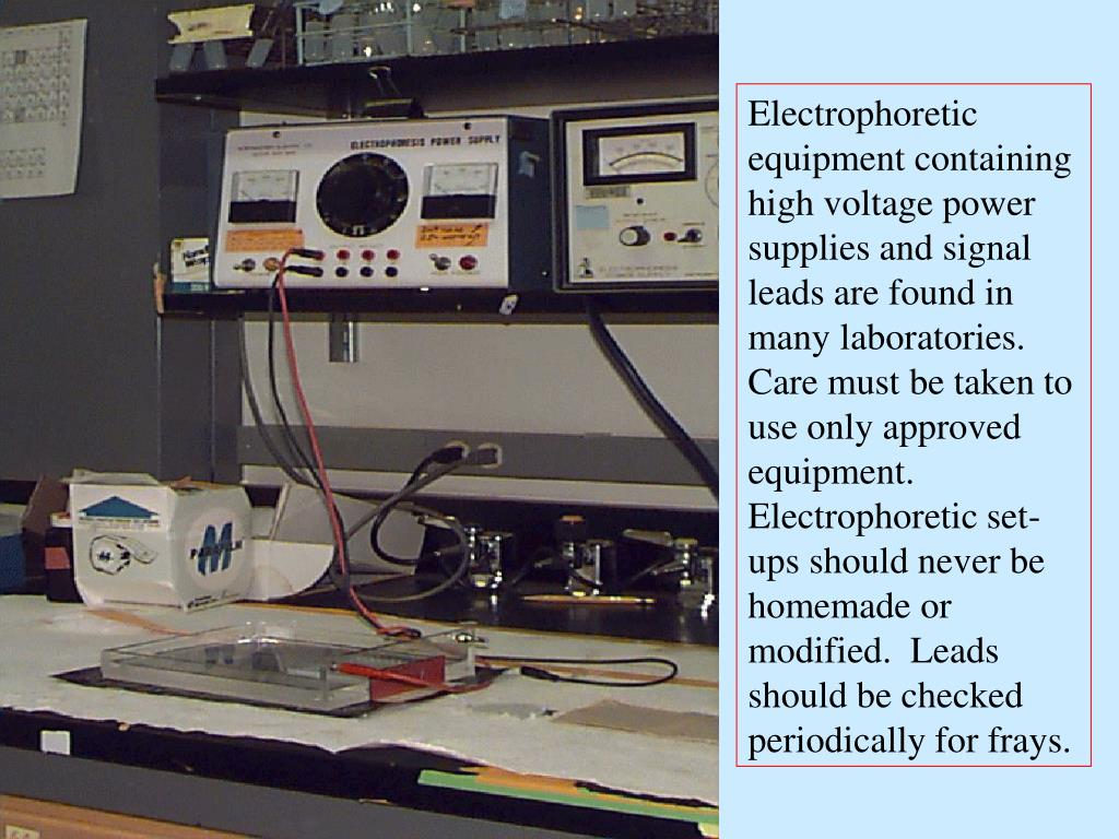 Electrophoretic equipment containing high voltage power supplies and signal leads are found in many laboratories.  Care must be taken to use only approved equipment.  Electrophoretic set-ups should never be homemade or modified.  Leads should be checked periodically for frays.