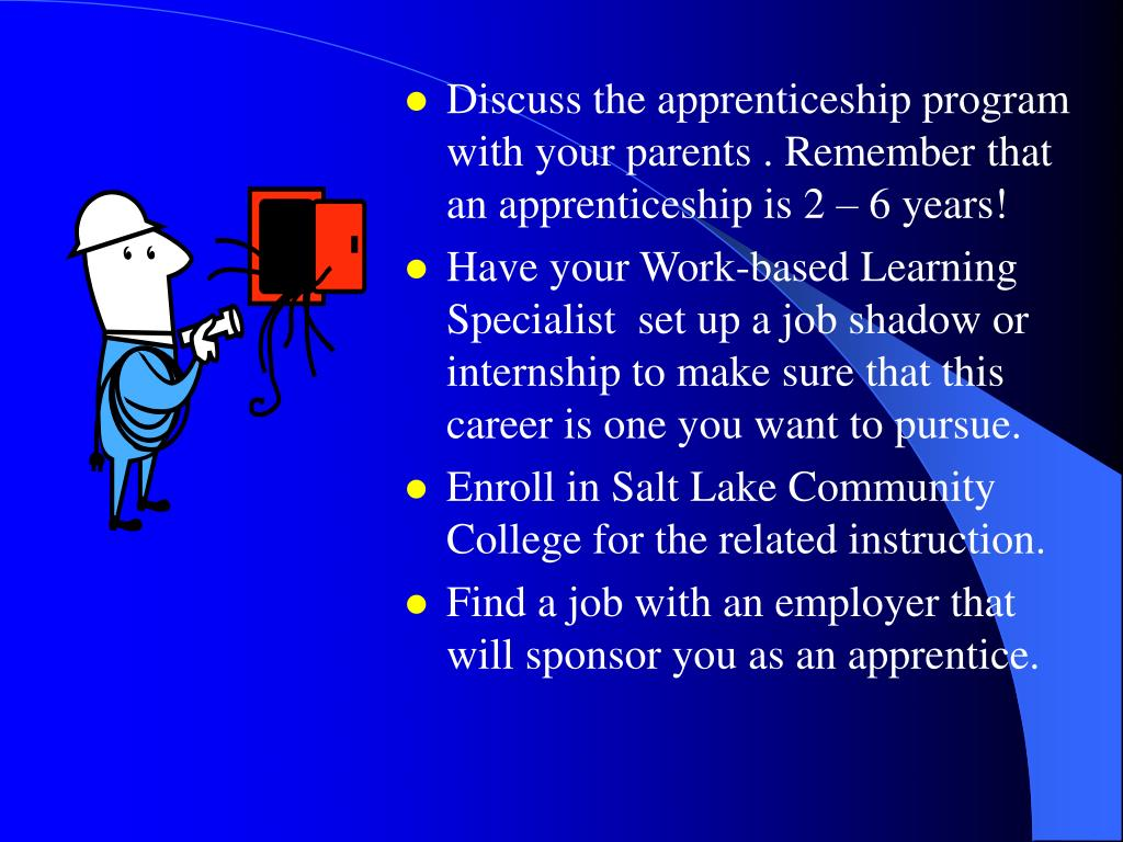 Discuss the apprenticeship program with your parents . Remember that an apprenticeship is 2 – 6 years!