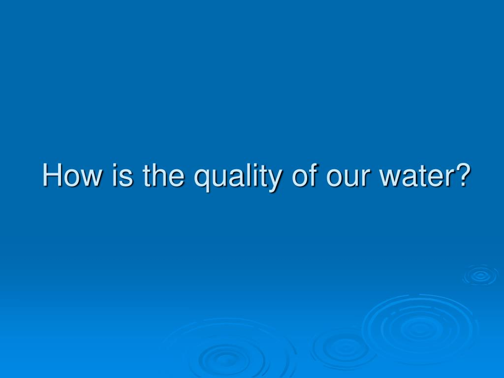 How is the quality of our water?