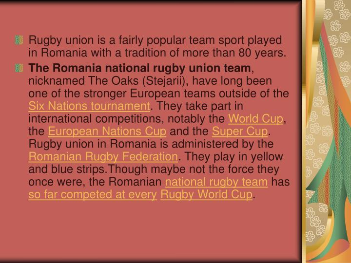 Rugby union is a fairly popular team sport played in Romania with a tradition of more than 80 years.