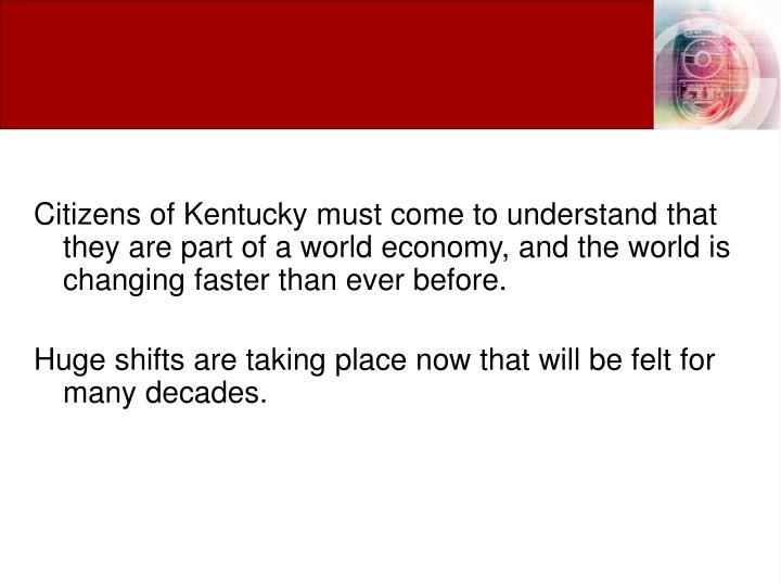 Citizens of Kentucky must come to understand that they are part of a world economy, and the world is changing faster than ever before.