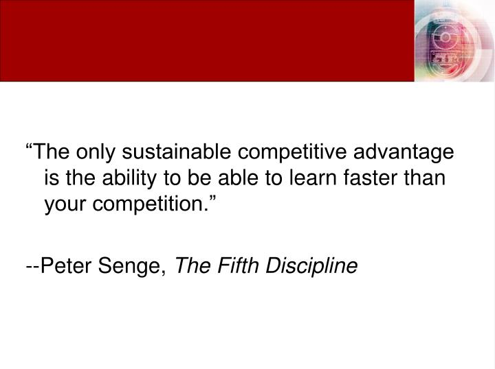 """""""The only sustainable competitive advantage is the ability to be able to learn faster than your competition."""""""
