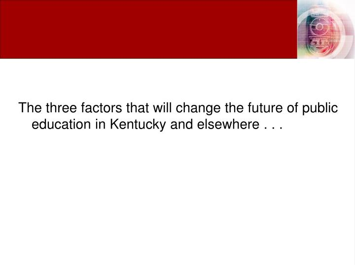 The three factors that will change the future of public education in Kentucky and elsewhere . . .