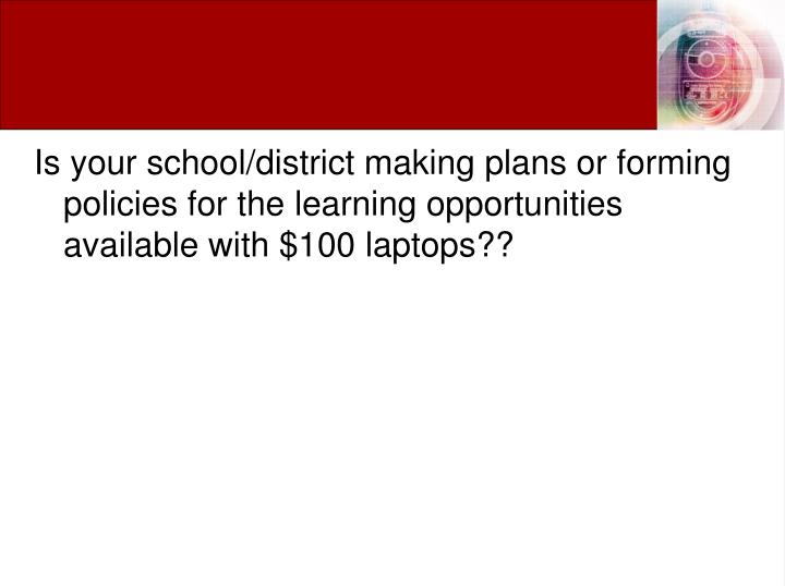 Is your school/district making plans or forming policies for the learning opportunities available with $100 laptops??