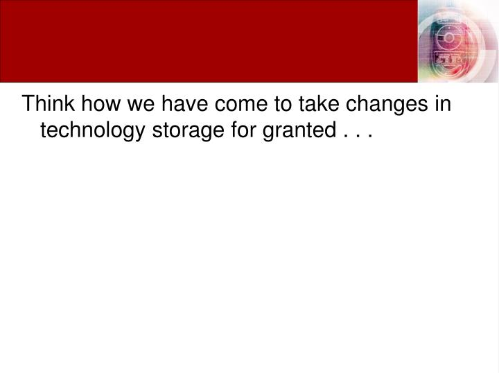 Think how we have come to take changes in technology storage for granted . . .