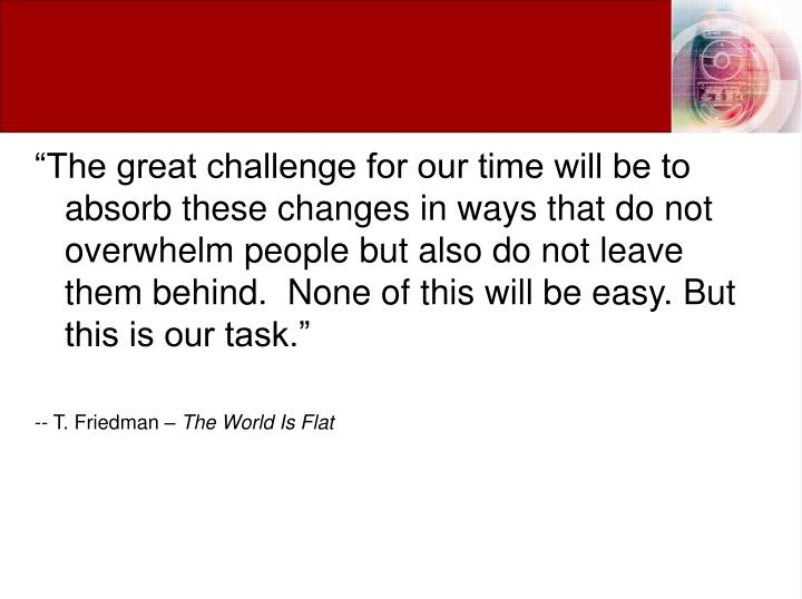 """""""The great challenge for our time will be to absorb these changes in ways that do not overwhelm people but also do not leave them behind.  None of this will be easy. But this is our task."""""""