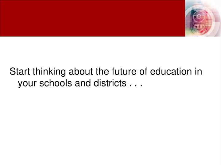 Start thinking about the future of education in your schools and districts . . .