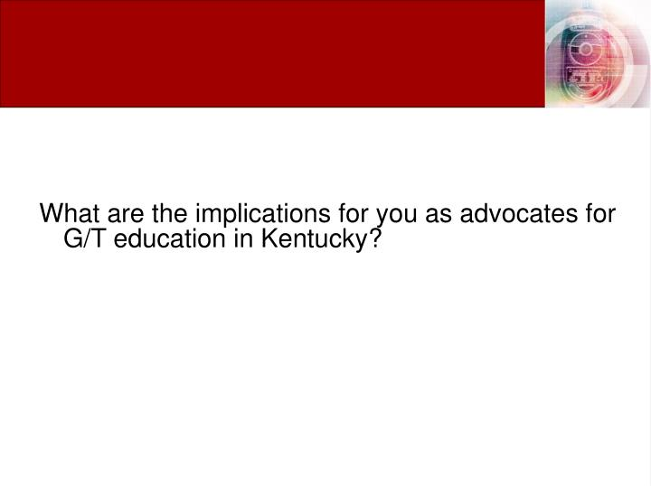 What are the implications for you as advocates for G/T education in Kentucky?