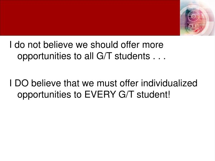 I do not believe we should offer more opportunities to all G/T students . . .