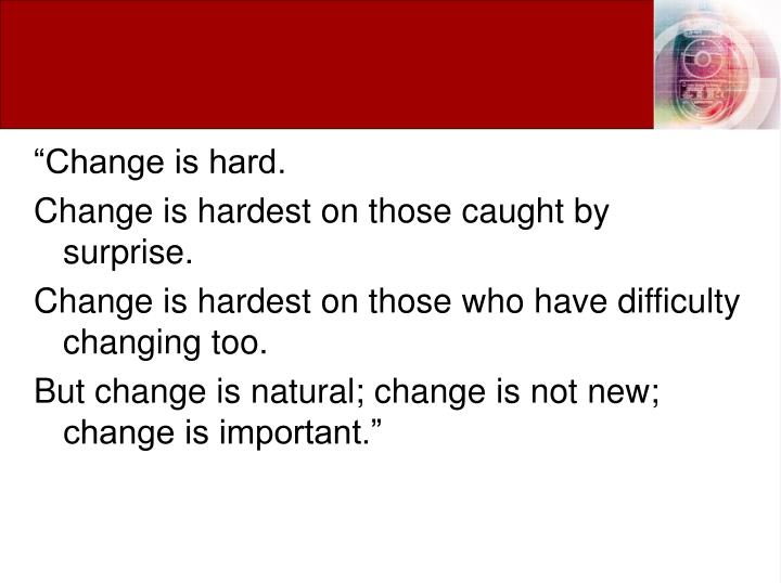 """Change is hard."