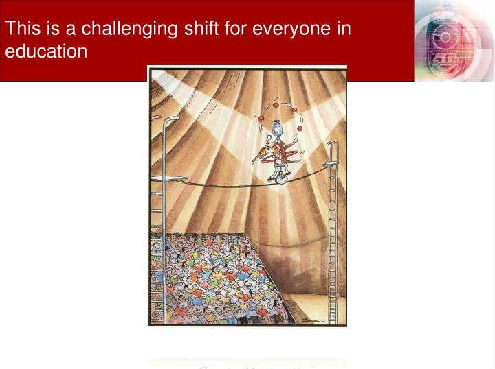 This is a challenging shift for everyone in education