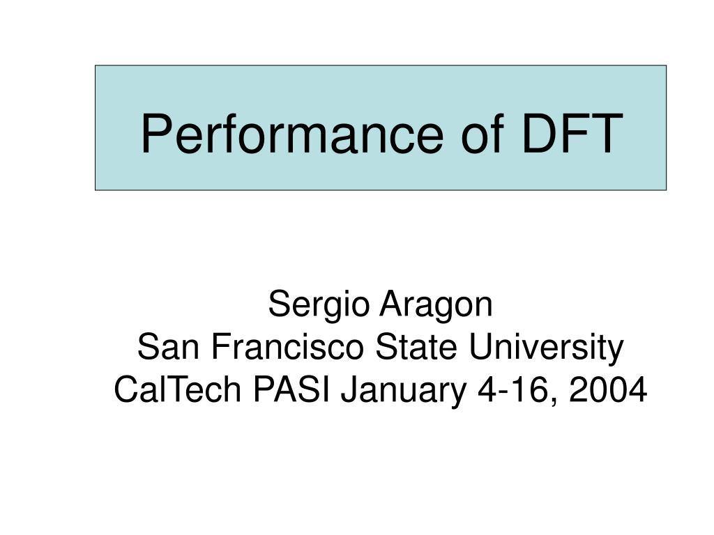 performance of dft sergio aragon san francisco state university caltech pasi january 4 16 2004