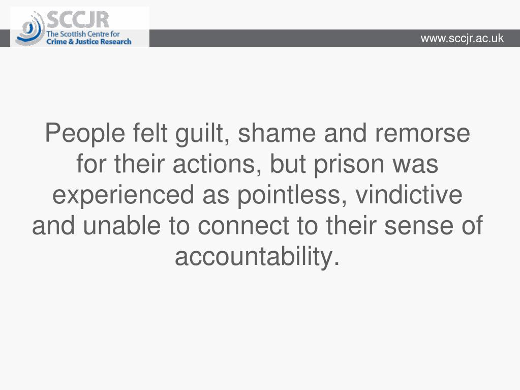 People felt guilt, shame and remorse for their actions, but prison was experienced as pointless, vindictive and unable to connect to their sense of accountability.
