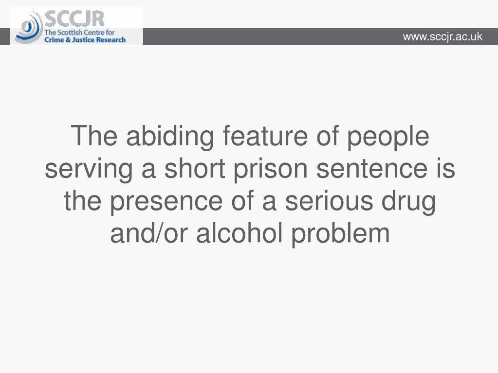 The abiding feature of people serving a short prison sentence is the presence of a serious drug and/or alcohol problem