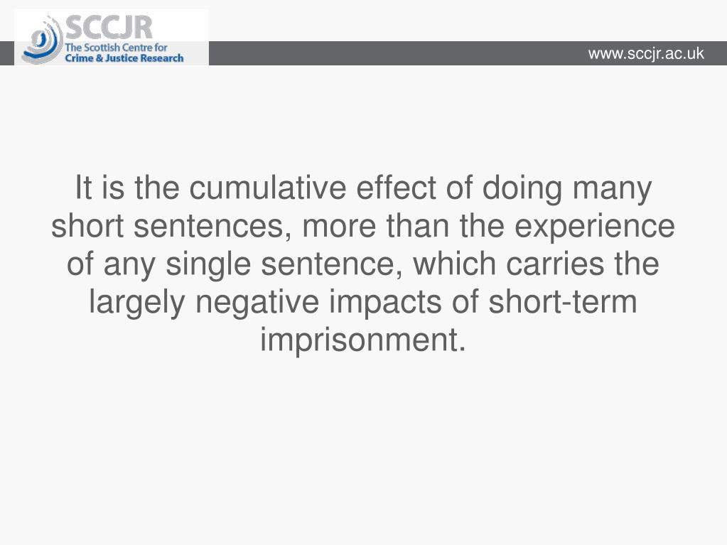 It is the cumulative effect of doing many short sentences, more than the experience of any single sentence, which carries the largely negative impacts of short-term imprisonment.