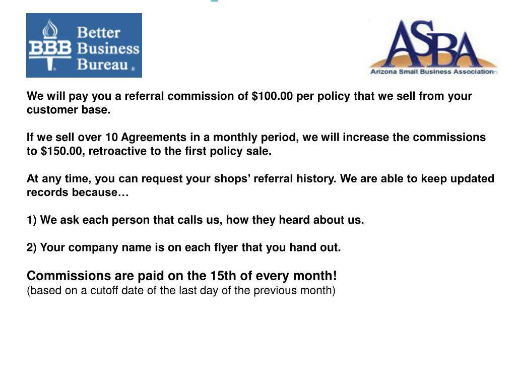We will pay you a referral commission of $100.00 per policy that we sell from your customer base.
