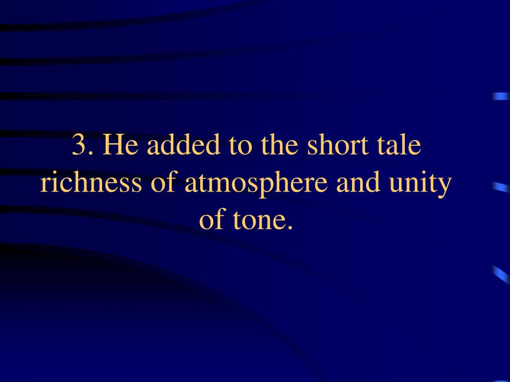 3. He added to the short tale richness of atmosphere and unity of tone.