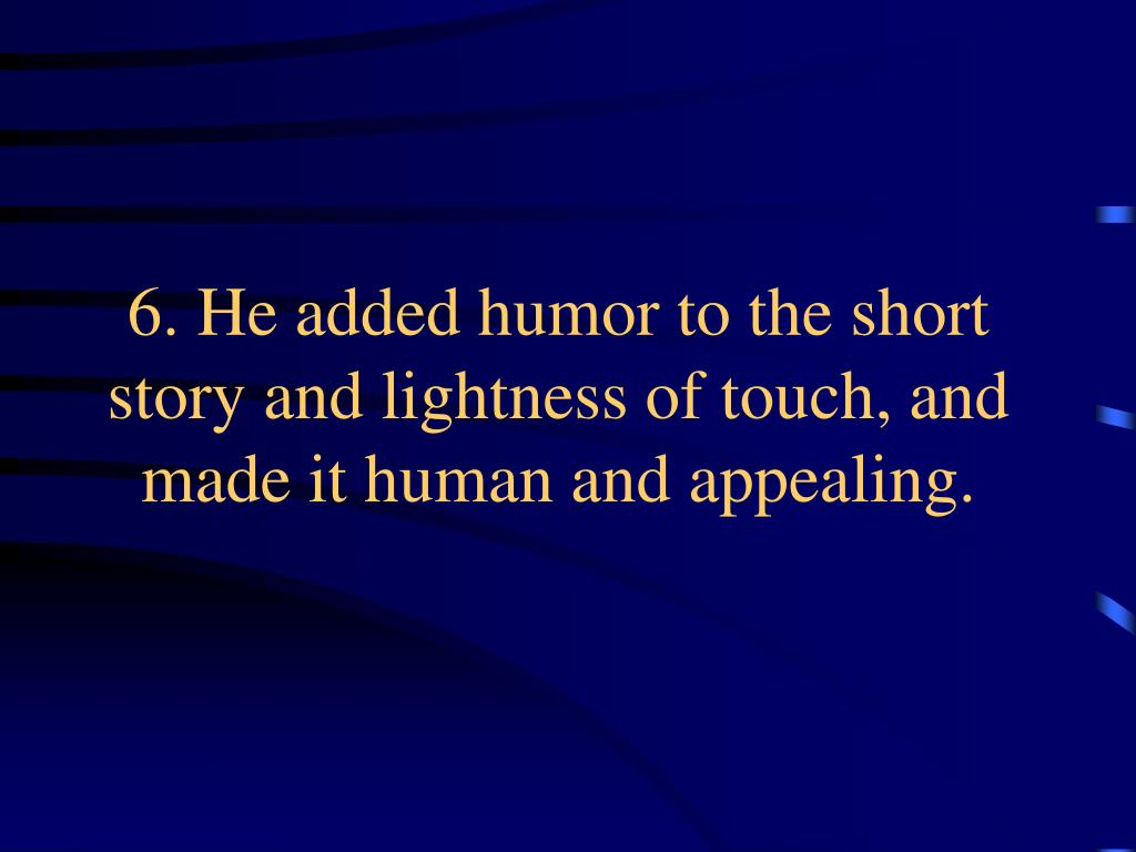 6. He added humor to the short story and lightness of touch, and made it human and appealing.