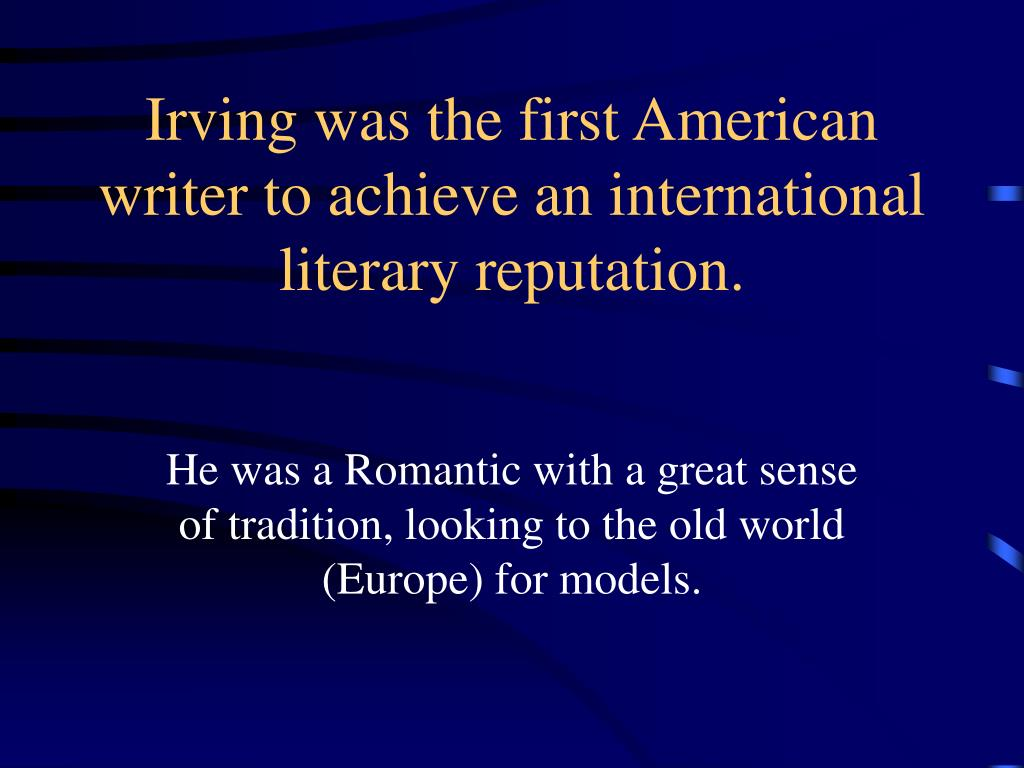 Irving was the first American writer to achieve an international literary reputation.