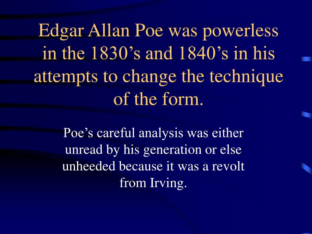 Edgar Allan Poe was powerless in the 1830's and 1840's in his attempts to change the technique of the form.