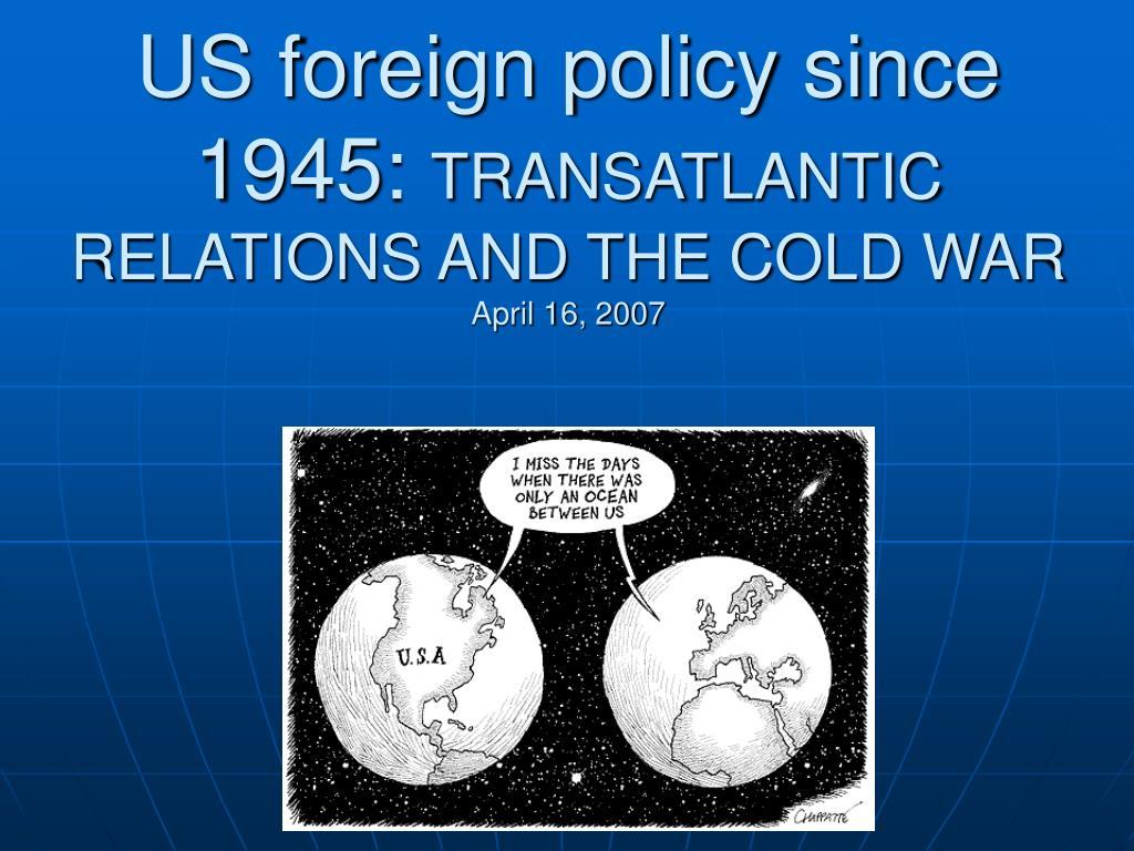 us foreign policy since 1945 transatlantic relations and the cold war april 16 2007 l.