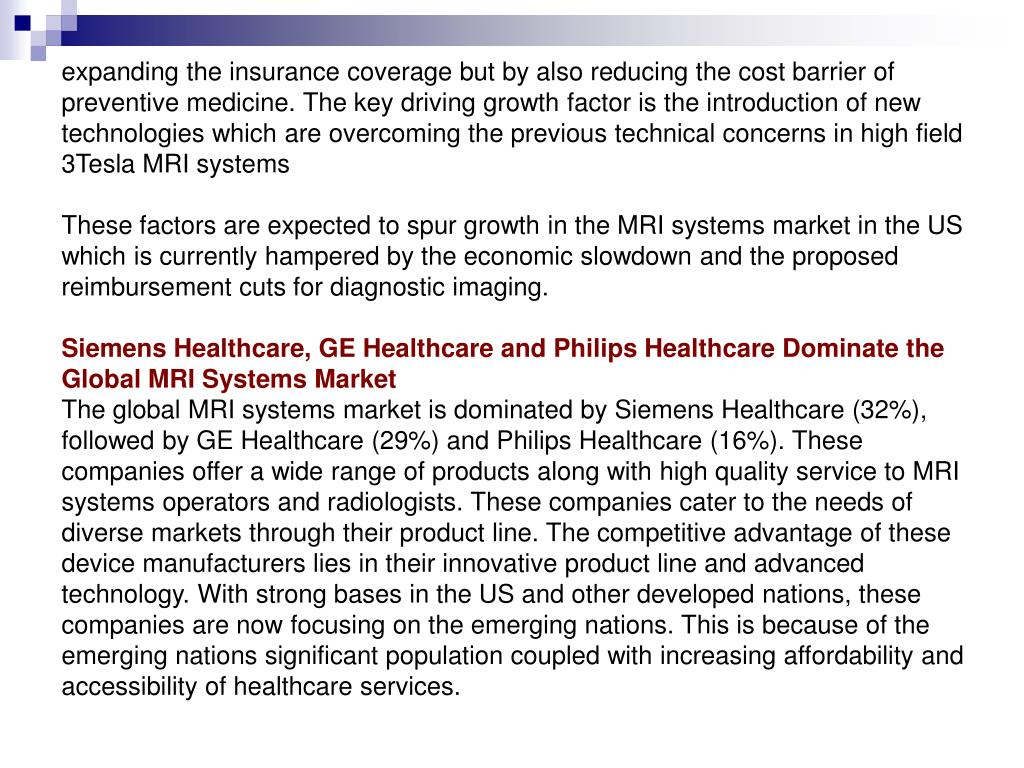 expanding the insurance coverage but by also reducing the cost barrier of preventive medicine. The key driving growth factor is the introduction of new technologies which are overcoming the previous technical concerns in high field 3Tesla MRI systems
