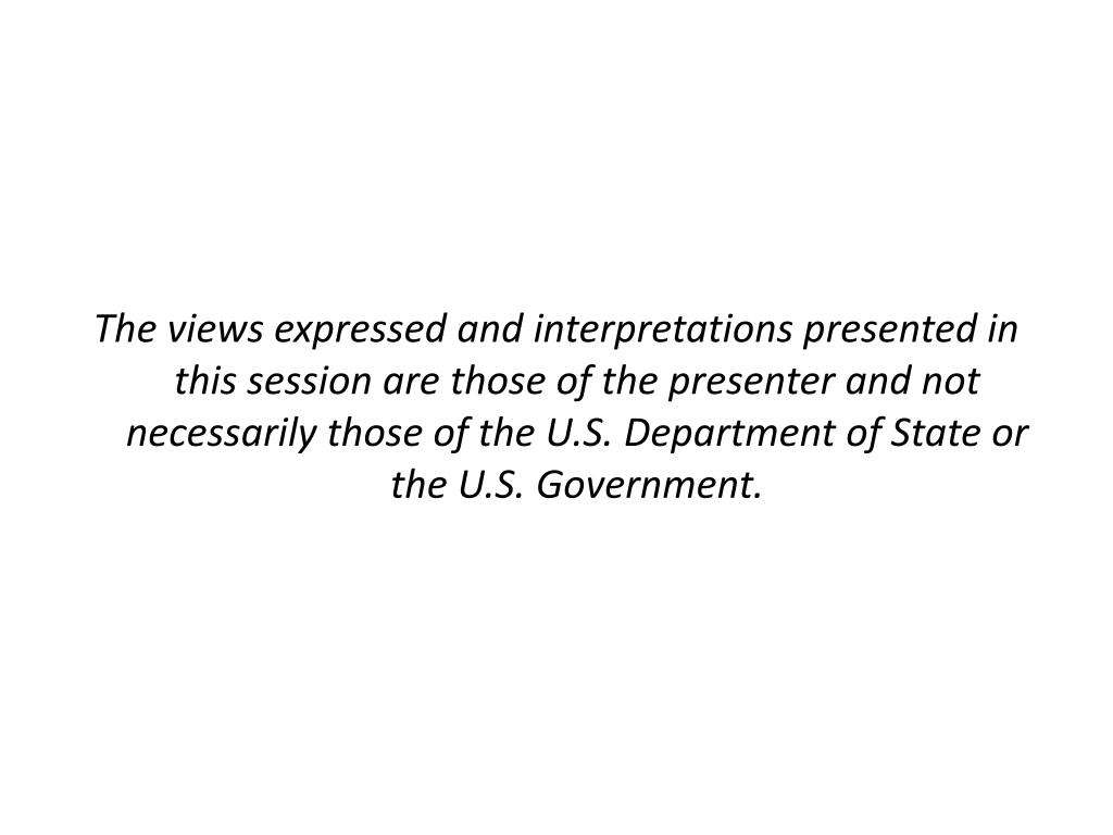 The views expressed and interpretations presented in this session are those of the presenter and not necessarily those of the U.S. Department of State or the U.S. Government.