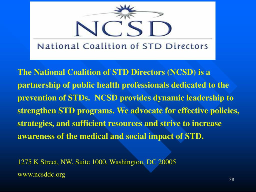 The National Coalition of STD Directors (NCSD) is a partnership of public health professionals dedicated to the prevention of STDs.  NCSD provides dynamic leadership to strengthen STD programs. We advocate for effective policies, strategies, and sufficient resources and strive to increase awareness of the medical and social impact of STD.