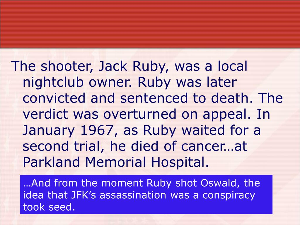 The shooter, Jack Ruby, was a local nightclub owner. Ruby was later convicted and sentenced to death. The verdict was overturned on appeal. In January 1967, as Ruby waited for a second trial, he died of cancer…at Parkland Memorial Hospital.