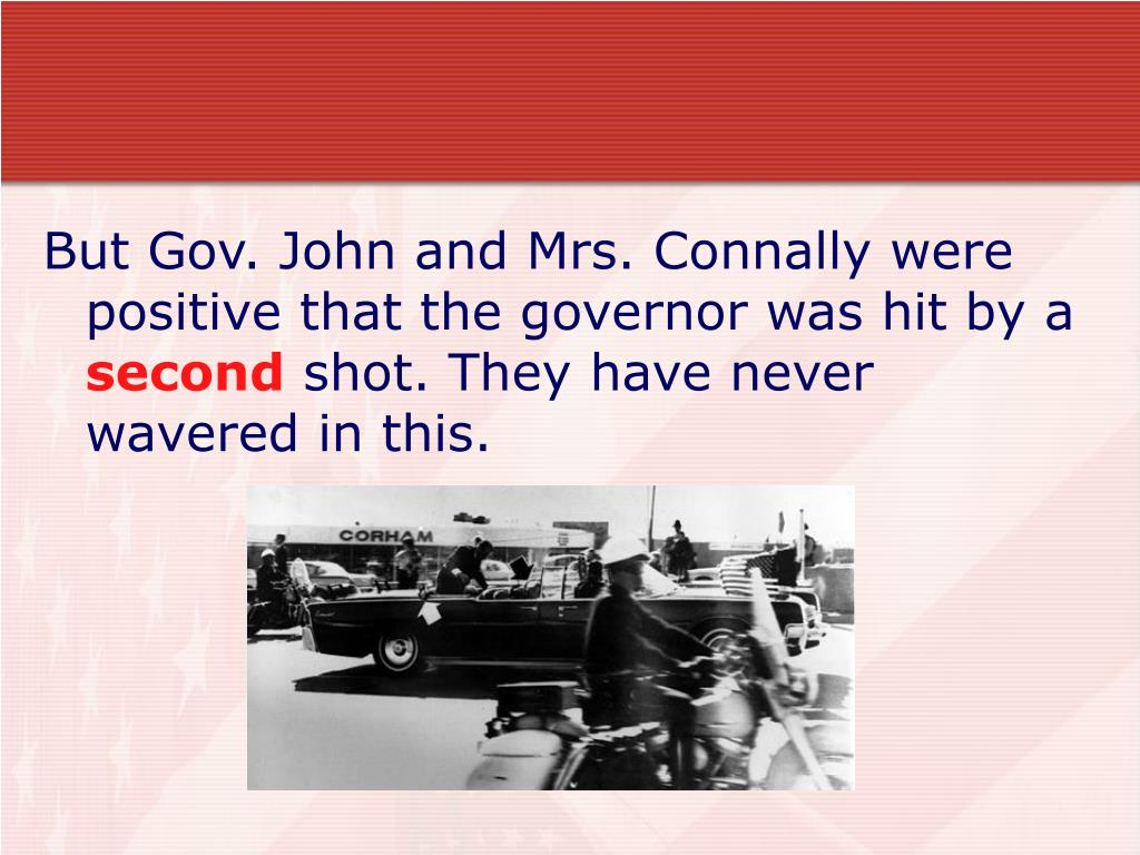 But Gov. John and Mrs. Connally were positive that the governor was hit by a