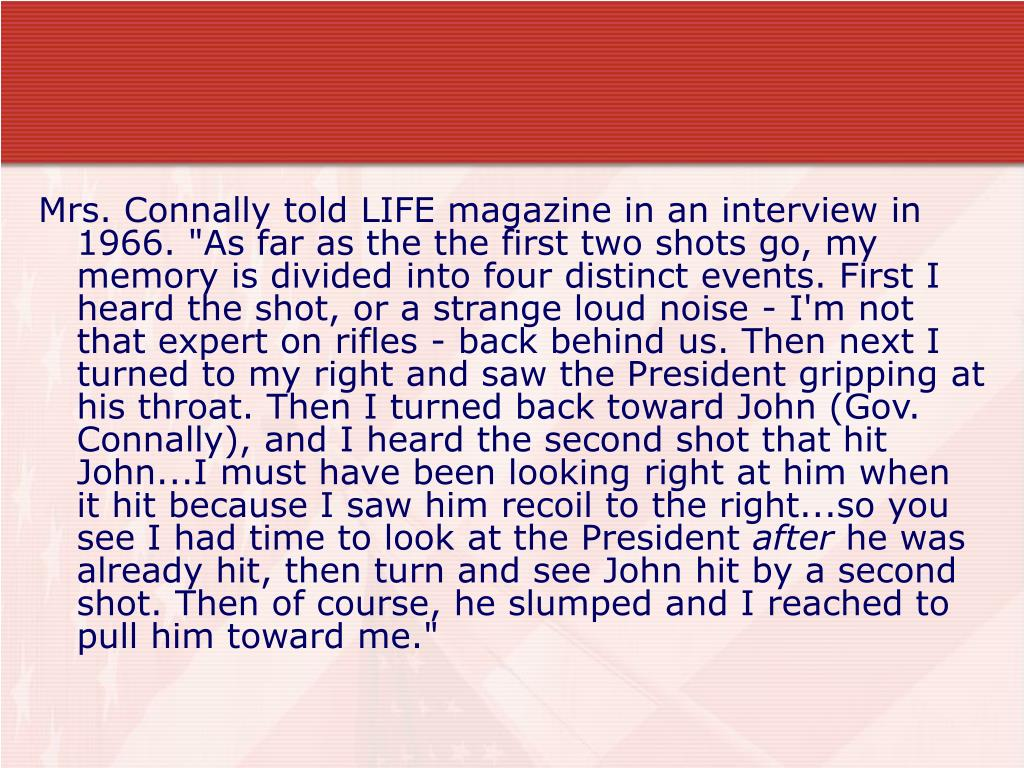 "Mrs. Connally told LIFE magazine in an interview in 1966. ""As far as the the first two shots go, my memory is divided into four distinct events. First I heard the shot, or a strange loud noise - I'm not that expert on rifles - back behind us. Then next I turned to my right and saw the President gripping at his throat. Then I turned back toward John (Gov. Connally), and I heard the second shot that hit John...I must have been looking right at him when it hit because I saw him recoil to the right...so you see I had time to look at the President"