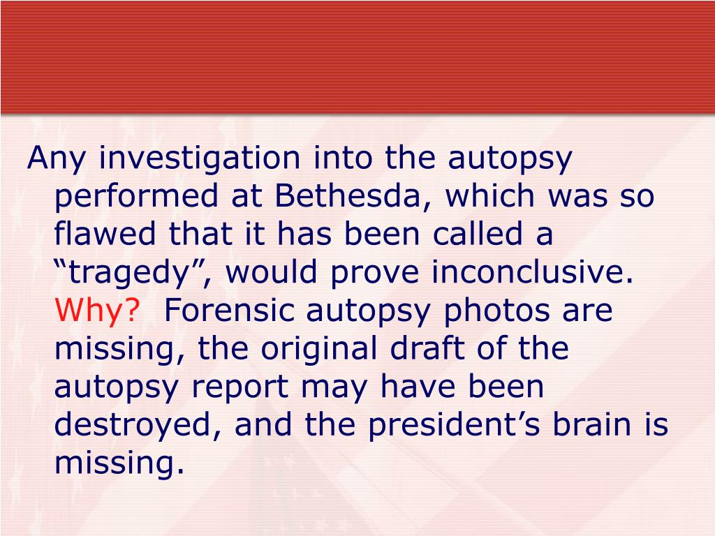 "Any investigation into the autopsy performed at Bethesda, which was so flawed that it has been called a ""tragedy"", would prove inconclusive."