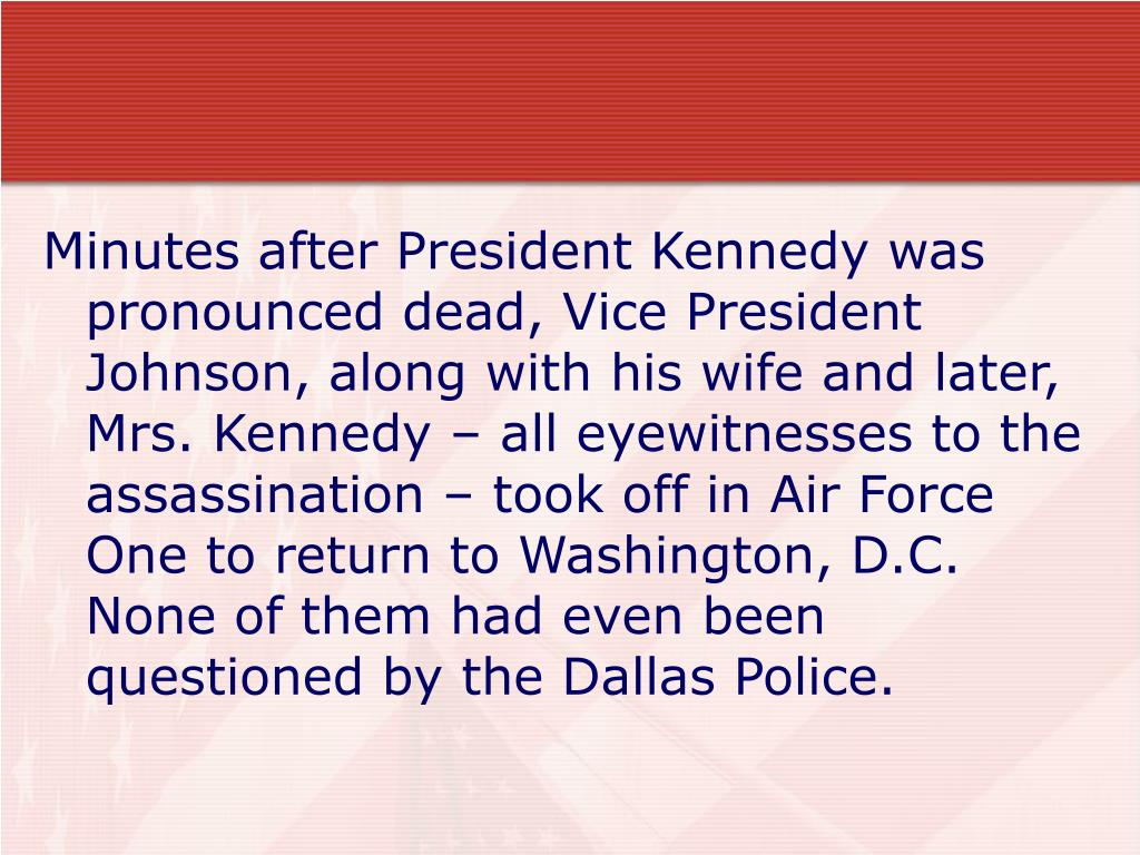 Minutes after President Kennedy was pronounced dead, Vice President Johnson, along with his wife and later, Mrs. Kennedy – all eyewitnesses to the assassination – took off in Air Force One to return to Washington, D.C.  None of them had even been questioned by the Dallas Police.