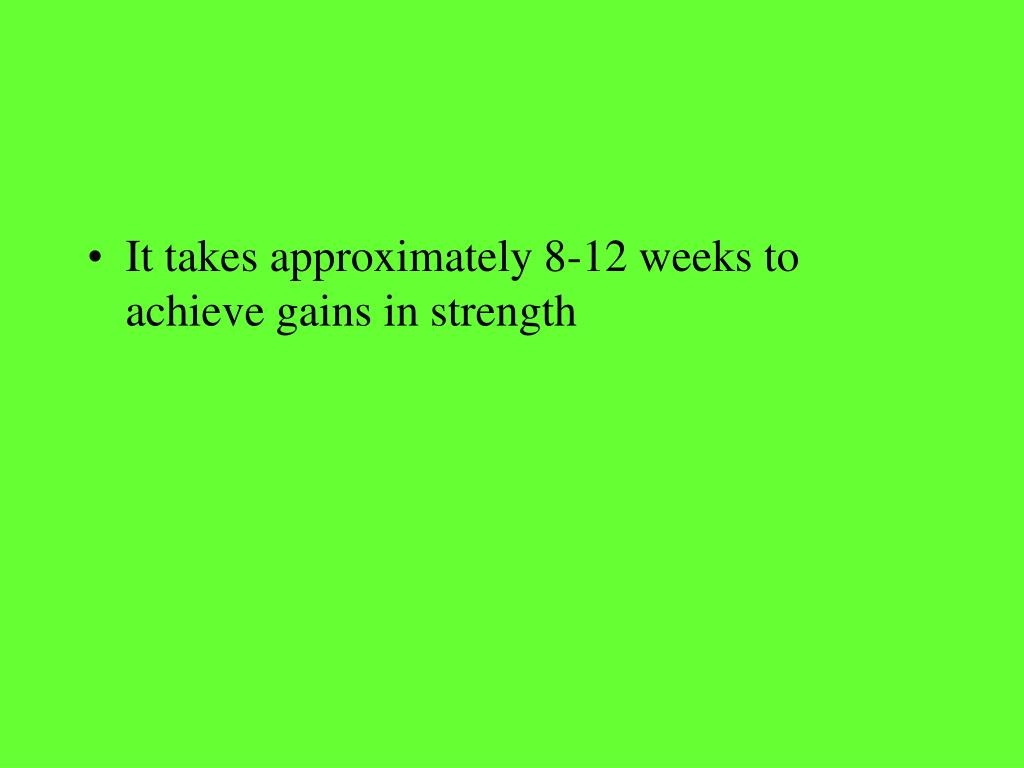 It takes approximately 8-12 weeks to achieve gains in strength