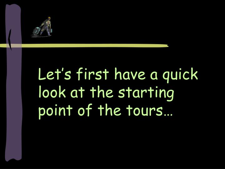 Let s first have a quick look at the starting point of the tours