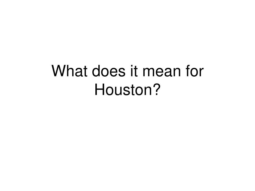 What does it mean for Houston?