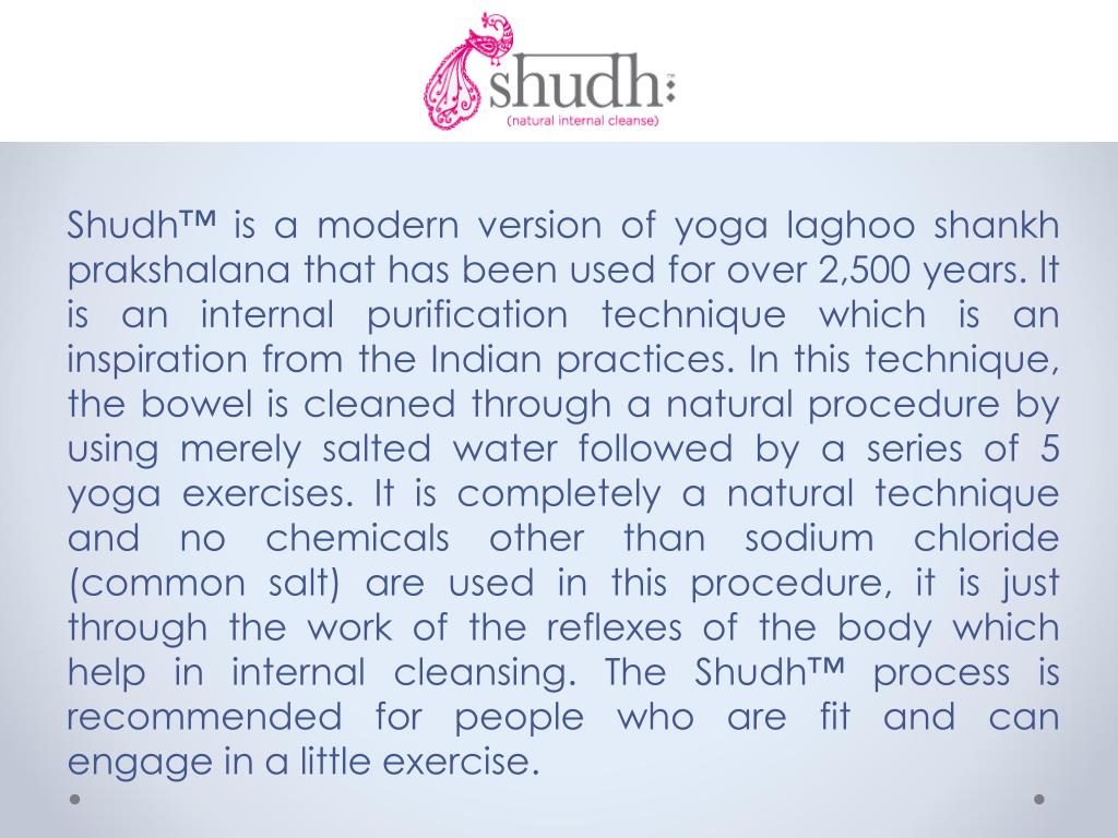 Shudh™ is a modern version of yoga laghoo shankh prakshalana that has been used for over 2,500 years. It is an internal purification technique which is an inspiration from the Indian practices. In this technique, the bowel is cleaned through a natural procedure by using merely salted water followed by a series of 5 yoga exercises. It is completely a natural technique and no chemicals other than sodium chloride (common salt) are used in this procedure, it is just through the work of the reflexes of the body which help in internal cleansing. The Shudh™ process is recommended for people who are fit and can engage in a little exercise.