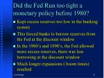 did the fed run too tight a monetary policy before 1980
