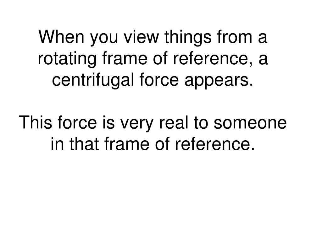 When you view things from a rotating frame of reference, a centrifugal force appears.