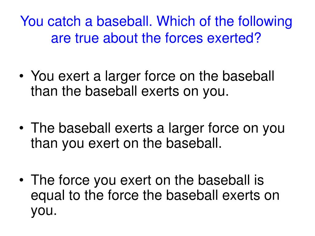You catch a baseball. Which of the following are true about the forces exerted?